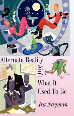 Alternate Reality Ain't what it used to be, a novel by Ira Nayman