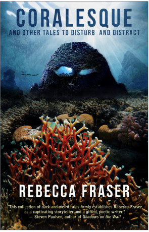 CORALESQUE and Other Tales to Disturb and Distract, a novel by Rebecca Fraser