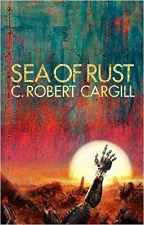 Sea of Rust, a novel by C Robert Cargill