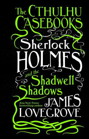 Sherlock Holmes and the Shadwell Shadows, a novel by James Lovegrove