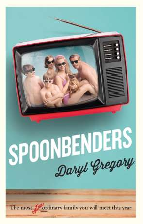 Spoonbenders, a novel by Daryl Gregory
