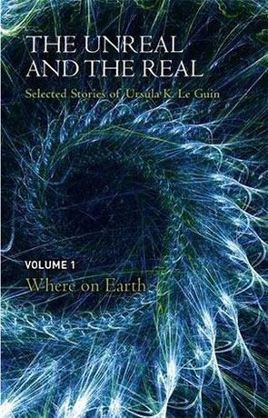 The Real and the Unreal: Where on Earth, a novel by Ursula K Le Guin