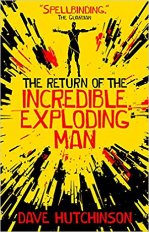 The Return of the Incredible Exploding Man, a novel by Dave Hutchinson